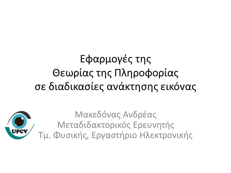Εφαρμογές της Θεωρίας της Πληροφορίας σε διαδικασίες ανάκτησης εικόνας Μακεδόνας Ανδρέας Μεταδιδακτορικός Ερευνητής Τμ. Φυσικής, Εργαστήριο Ηλεκτρονικ
