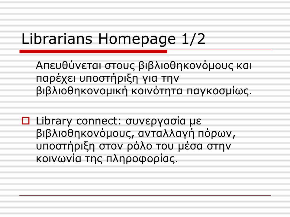 Librarians Homepage 1/2 Απευθύνεται στους βιβλιοθηκονόμους και παρέχει υποστήριξη για την βιβλιοθηκονομική κοινότητα παγκοσμίως.
