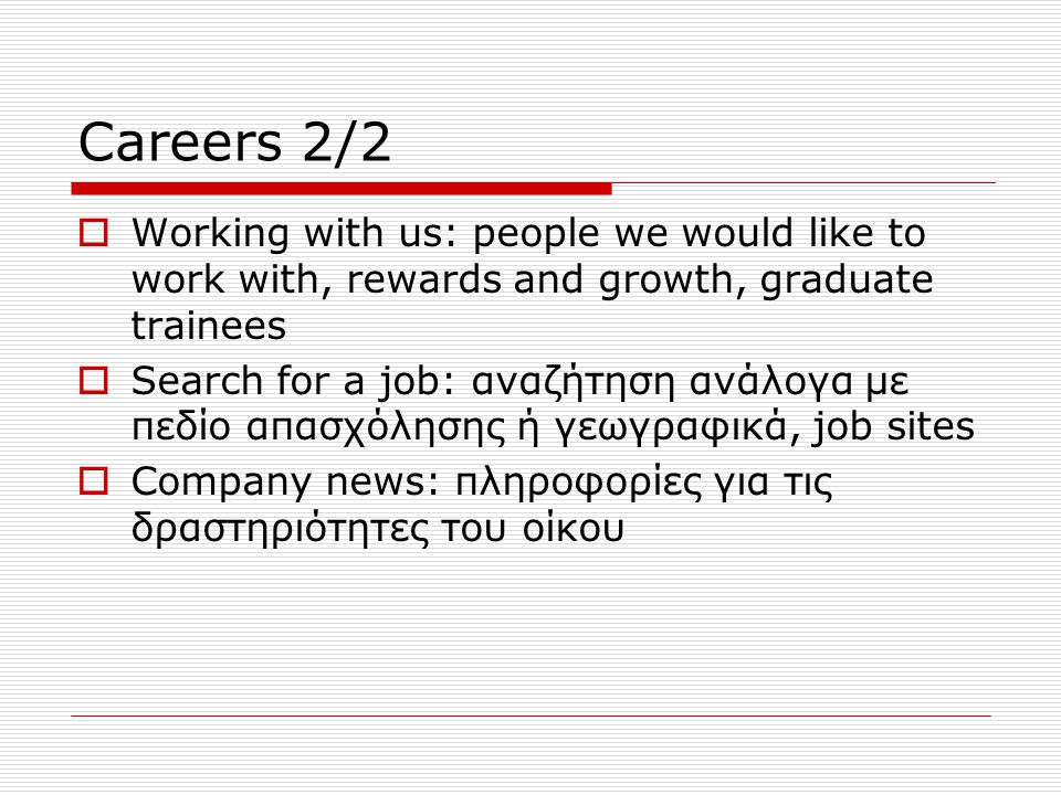 Careers 2/2  Working with us: people we would like to work with, rewards and growth, graduate trainees  Search for a job: αναζήτηση ανάλογα με πεδίο απασχόλησης ή γεωγραφικά, job sites  Company news: πληροφορίες για τις δραστηριότητες του οίκου