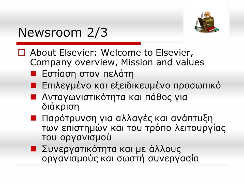Newsroom 2/3  About Elsevier: Welcome to Elsevier, Company overview, Mission and values Εστίαση στον πελάτη Επιλεγμένο και εξειδικευμένο προσωπικό Ανταγωνιστικότητα και πάθος για διάκριση Παρότρυνση για αλλαγές και ανάπτυξη των επιστημών και του τρόπο λειτουργίας του οργανισμού Συνεργατικότητα και με άλλους οργανισμούς και σωστή συνεργασία