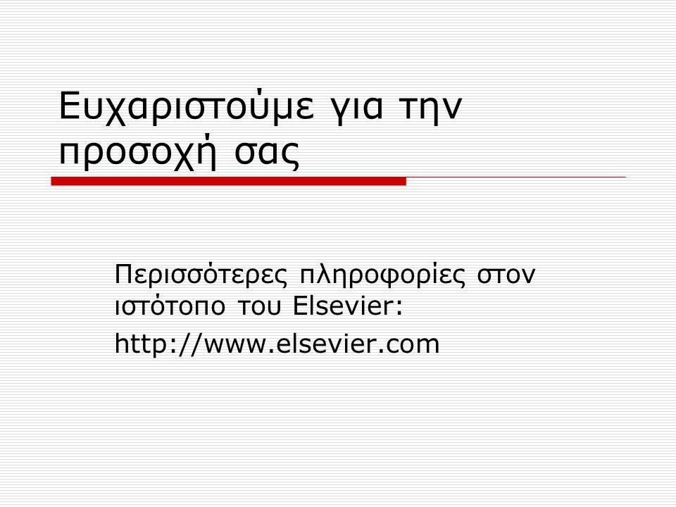 Ευχαριστούμε για την προσοχή σας Περισσότερες πληροφορίες στον ιστότοπο του Elsevier: http://www.elsevier.com
