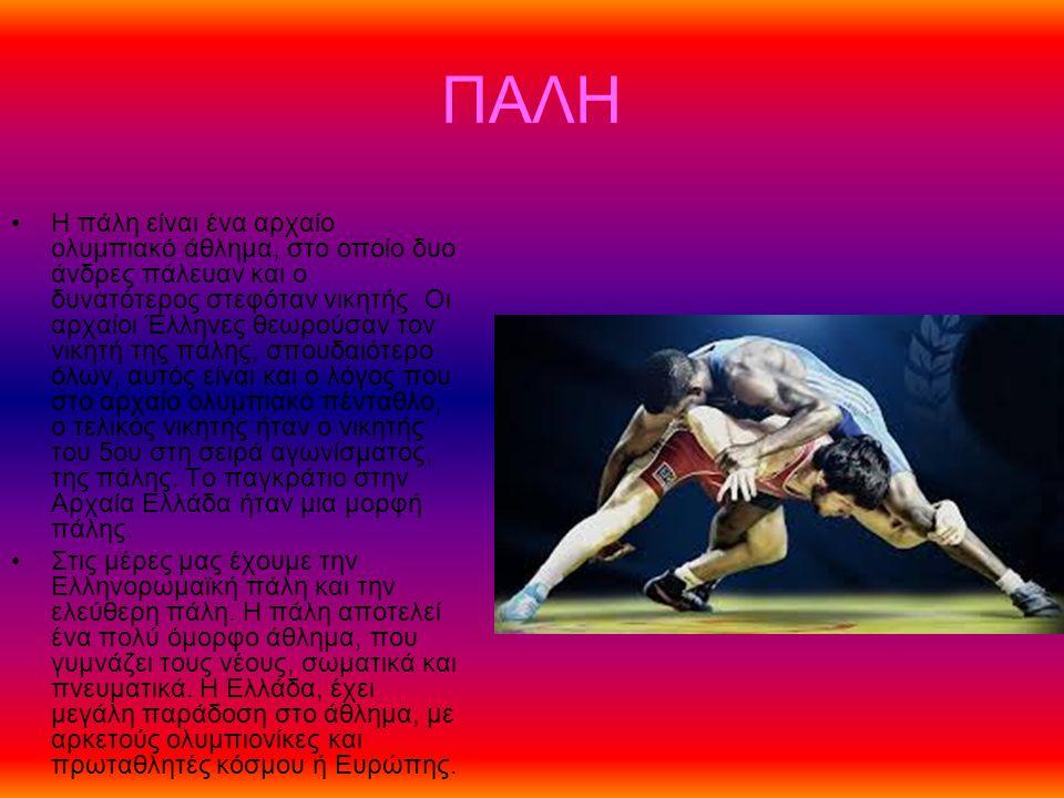 ΠΑΛΗ Η πάλη είναι ένα αρχαίο ολυμπιακό άθλημα, στο οποίο δυο άνδρες πάλευαν και ο δυνατότερος στεφόταν νικητής. Οι αρχαίοι Έλληνες θεωρούσαν τον νικητ