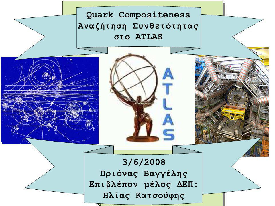 Quark Compositeness Αναζήτηση Συνθετότητας στο ATLAS 3/6/2008 Πριόνας Βαγγέλης Επιβλέπον μέλος ΔΕΠ: Ηλίας Κατσούφης