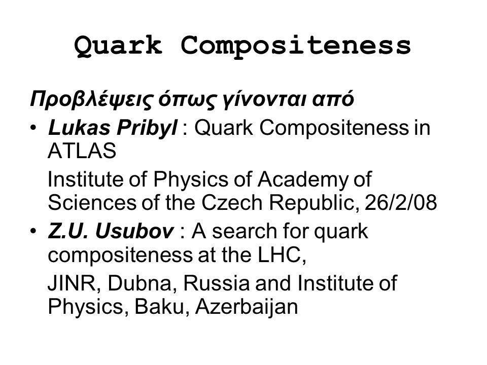 Quark Compositeness Προβλέψεις όπως γίνονται από Lukas Pribyl : Quark Compositeness in ATLAS Institute of Physics of Academy of Sciences of the Czech