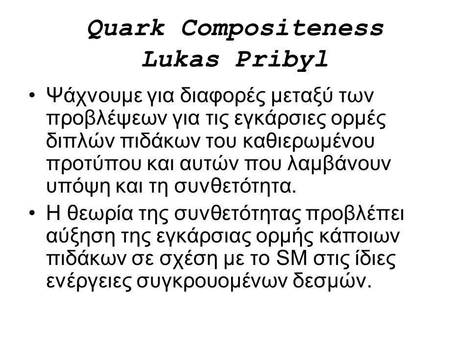 Quark Compositeness Lukas Pribyl Ψάχνουμε για διαφορές μεταξύ των προβλέψεων για τις εγκάρσιες ορμές διπλών πιδάκων του καθιερωμένου προτύπου και αυτώ