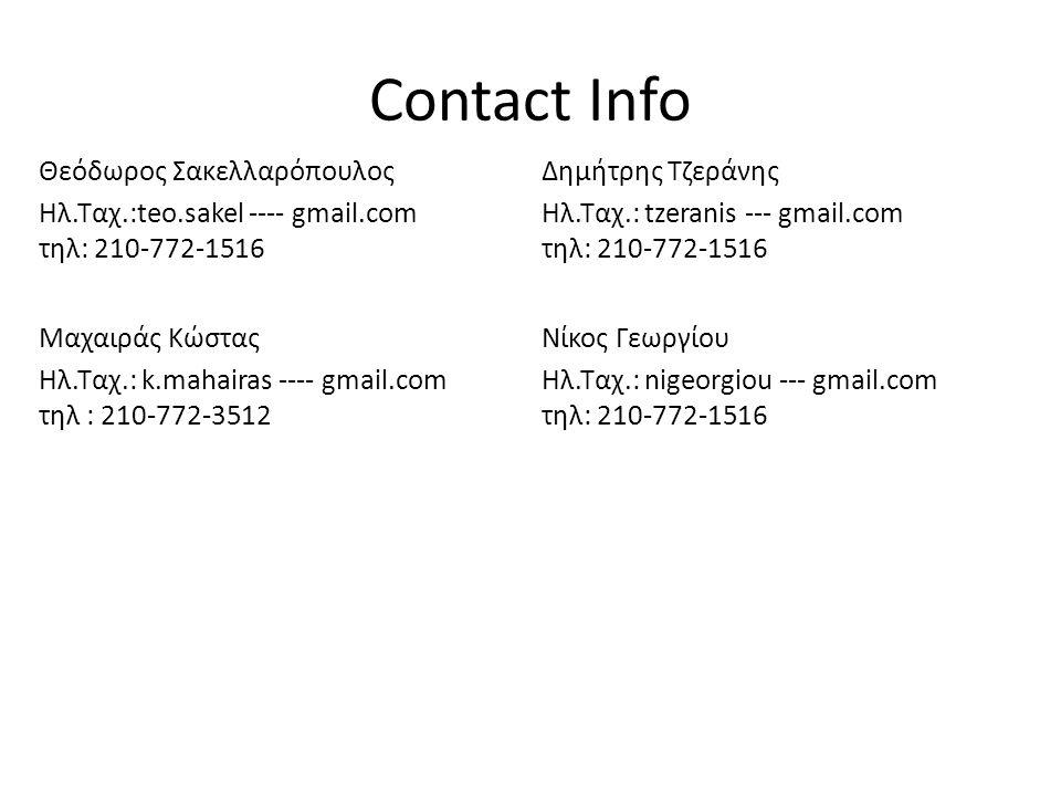 Contact Info Μαχαιράς Κώστας Ηλ.Ταχ.: k.mahairas ---- gmail.com τηλ : 210-772-3512 Θεόδωρος Σακελλαρόπουλος Ηλ.Ταχ.:teo.sakel ---- gmail.com τηλ: 210-772-1516 Δημήτρης Τζεράνης Ηλ.Ταχ.: tzeranis --- gmail.com τηλ: 210-772-1516 Νίκος Γεωργίου Ηλ.Ταχ.: nigeorgiou --- gmail.com τηλ: 210-772-1516