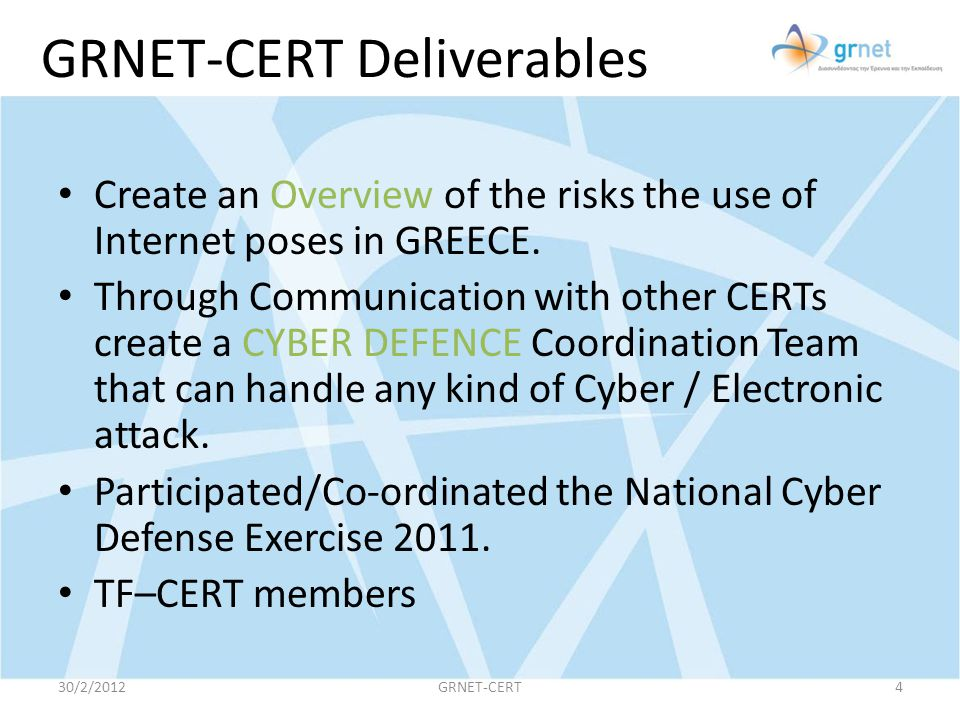 GRNET-CERT Deliverables Create an Overview of the risks the use of Internet poses in GREECE. Through Communication with other CERTs create a CYBER DEF
