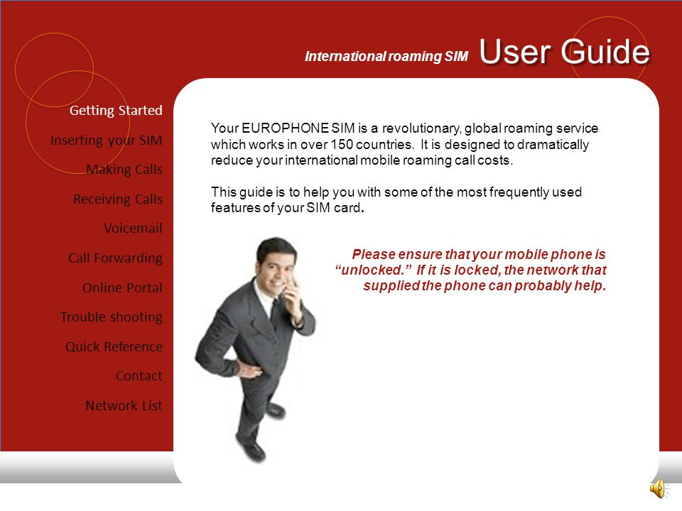 User Guide International roaming SIM Getting Started Inserting your SIM Making Calls Receiving Calls Voicemail Call Forwarding Online Portal Trouble shooting Quick Reference Contact Network List Your EUROPHONE SIM is a revolutionary, global roaming service which works in over 150 countries.