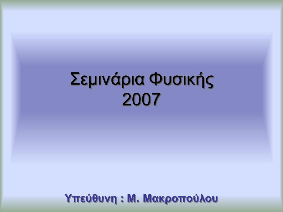 Σεμινάρια Φυσικής 2007 Υπεύθυνη : M. Μακροπούλου