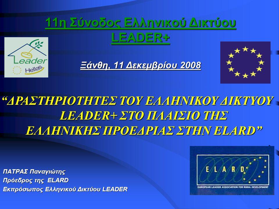 11η Σύνοδος Ελληνικού Δικτύου LEADER+ Ξάνθη, 11 Δεκεμβρίου 2008 ΠΑΤΡΑΣ Παναγιώτης Πρόεδρος της ELARD Εκπρόσωπος Ελληνικού Δικτύου LEADER ΔΡΑΣΤΗΡΙΟΤΗΤΕΣ ΤΟΥ ΕΛΛΗΝΙΚΟΥ ΔΙΚΤΥΟΥ LEADER+ ΣΤΟ ΠΛΑΙΣΙΟ ΤΗΣ ΕΛΛΗΝΙΚΗΣ ΠΡΟΕΔΡΙΑΣ ΣΤΗΝ ELARD