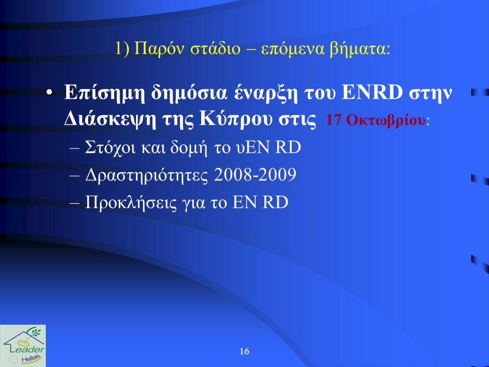 16 1) Παρόν στάδιο – επόμενα βήματα: Επίσημη δημόσια έναρξη του ENRD στην Διάσκεψη της Κύπρου στις 17 Οκτωβρίου: –Στόχοι και δομή το υEN RD –Δραστηριότητες 2008-2009 –Προκλήσεις για το EN RD