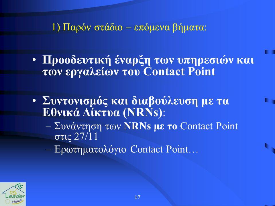 17 Προοδευτική έναρξη των υπηρεσιών και των εργαλείων του Contact Point Συντονισμός και διαβούλευση με τα Εθνικά Δίκτυα (NRNs): –Συνάντηση των NRNs με το Contact Point στις 27/11 –Ερωτηματολόγιο Contact Point… 1) Παρόν στάδιο – επόμενα βήματα: