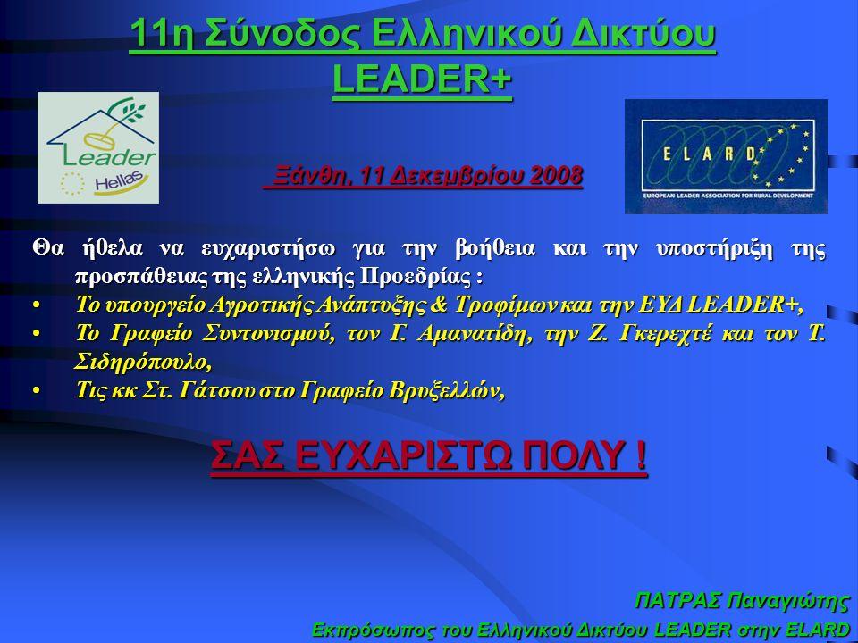 11η Σύνοδος Ελληνικού Δικτύου LEADER+ Ξάνθη, 11 Δεκεμβρίου 2008 ΠΑΤΡΑΣ Παναγιώτης Εκπρόσωπος του Ελληνικού Δικτύου LEADER στην ELARD Θα ήθελα να ευχαριστήσω για την βοήθεια και την υποστήριξη της προσπάθειας της ελληνικής Προεδρίας : Το υπουργείο Αγροτικής Ανάπτυξης & Τροφίμων και την ΕΥΔ LEADER+,Το υπουργείο Αγροτικής Ανάπτυξης & Τροφίμων και την ΕΥΔ LEADER+, Το Γραφείο Συντονισμού, τον Γ.