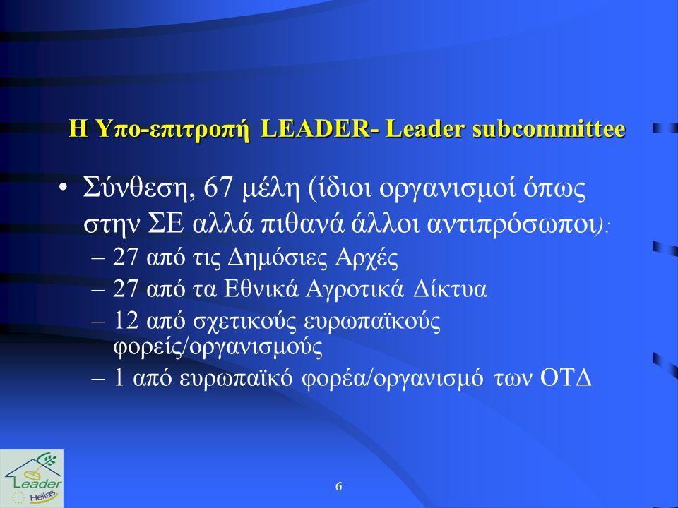 6 Η Yπο-επιτροπή LEADER- Leader subcommittee Σύνθεση, 67 μέλη (ίδιοι οργανισμοί όπως στην ΣΕ αλλά πιθανά άλλοι αντιπρόσωποι ): –27 από τις Δημόσιες Αρχές –27 από τα Εθνικά Αγροτικά Δίκτυα –12 από σχετικούς ευρωπαϊκούς φορείς/οργανισμούς –1 από ευρωπαϊκό φορέα/οργανισμό των ΟΤΔ