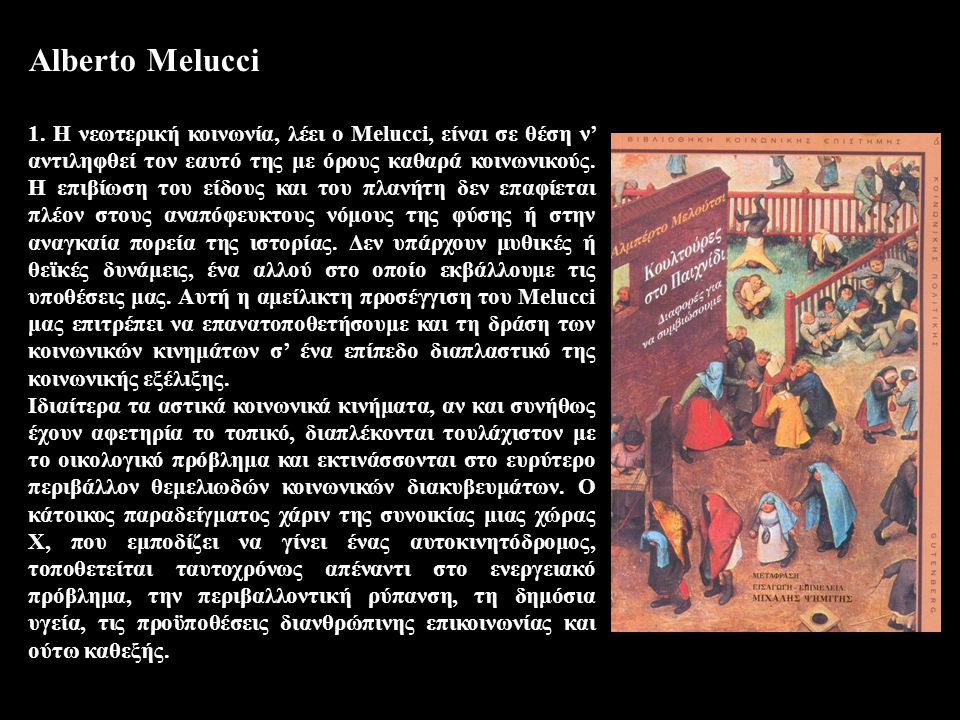 Alberto Melucci 1. H νεωτερική κοινωνία, λέει ο Melucci, είναι σε θέση ν' αντιληφθεί τον εαυτό της με όρους καθαρά κοινωνικούς. Η επιβίωση του είδους