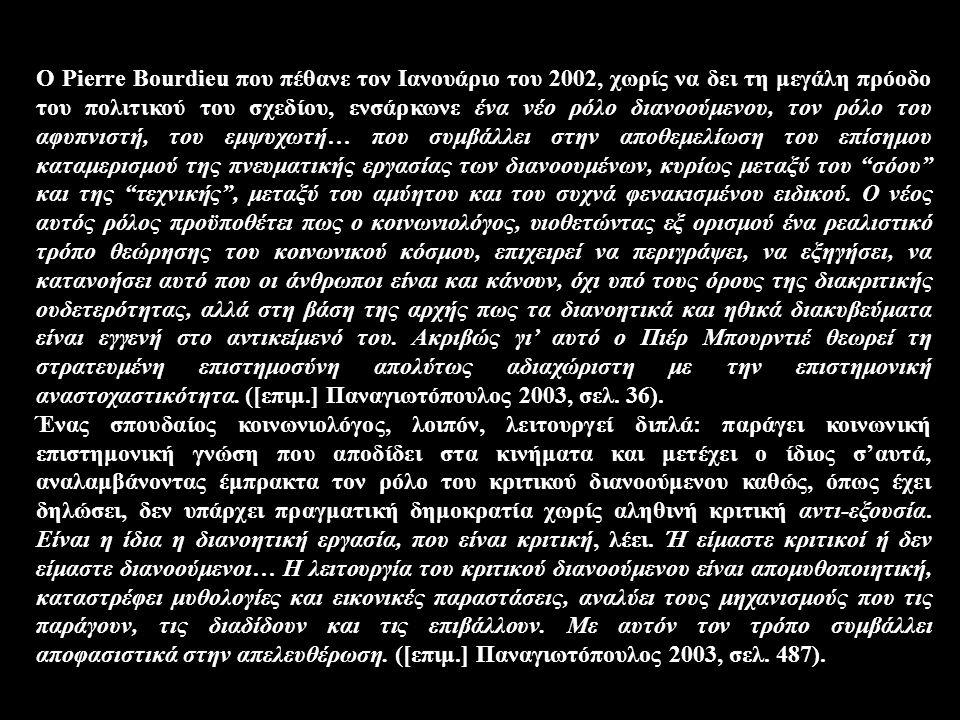 O Pierre Bourdieu που πέθανε τον Iανουάριο του 2002, χωρίς να δει τη μεγάλη πρόοδο του πολιτικού του σχεδίου, ενσάρκωνε ένα νέο ρόλο διανοούμενου, τον