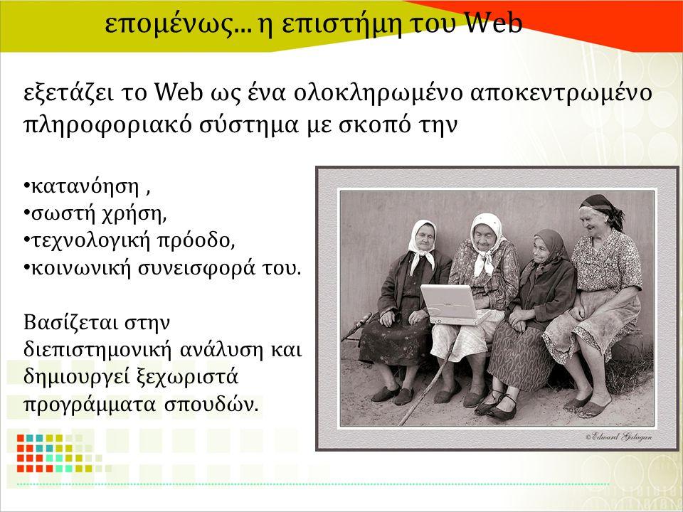 επομένως... η επιστήμη του Web εξετάζει το Web ως ένα ολοκληρωμένο αποκεντρωμένο πληροφοριακό σύστημα με σκοπό την κατανόηση, σωστή χρήση, τεχνολογική