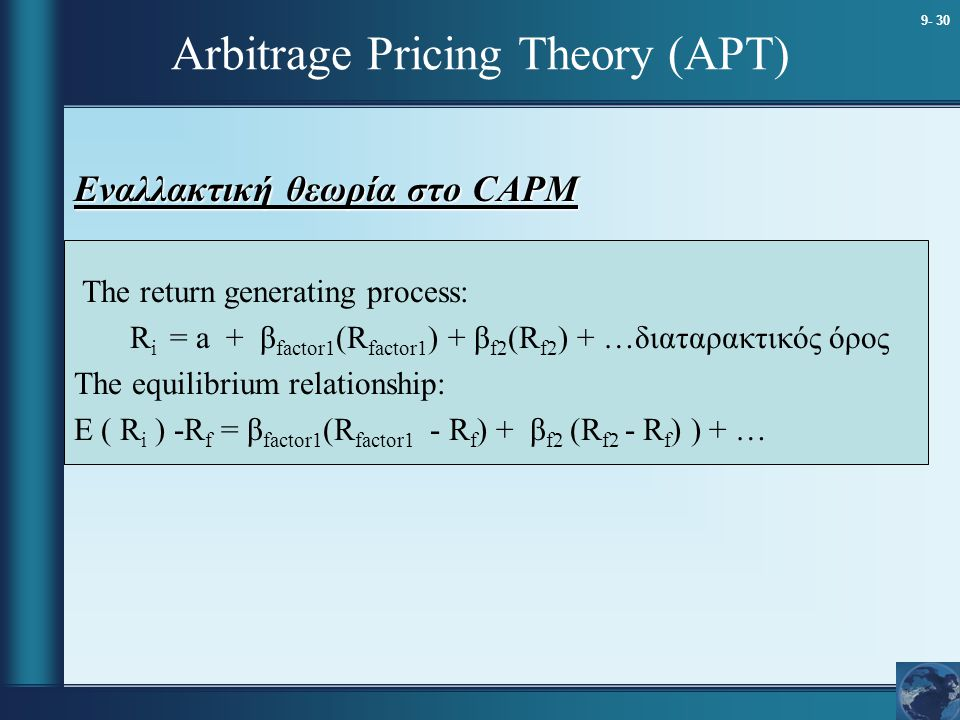9- 30 Arbitrage Pricing Theory (APT) Εναλλακτική θεωρία στο CAPM The return generating process: R i = a + β factor1 (R factor1 ) + β f2 (R f2 ) + …δια