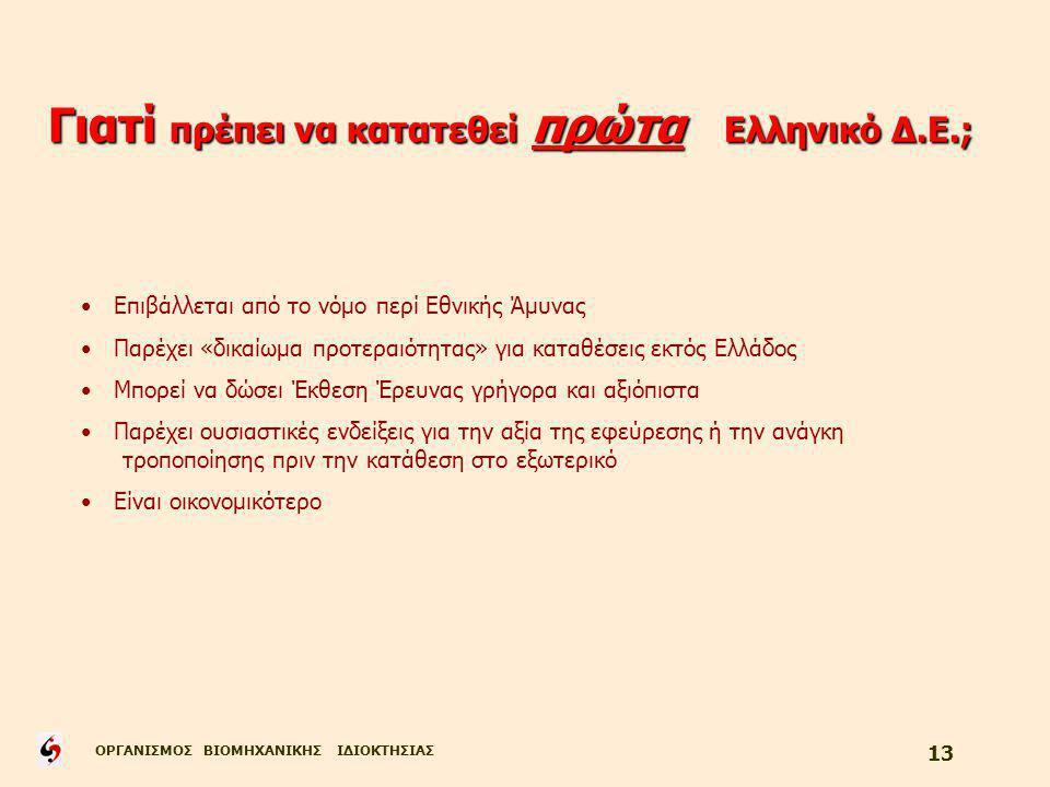 ΟΡΓΑΝΙΣΜΟΣ ΒΙΟΜΗΧΑΝΙΚΗΣ ΙΔΙΟΚΤΗΣΙΑΣ 13 Γιατί πρέπει να κατατεθεί πρώτα Ελληνικό Δ.Ε.; Επιβάλλεται από το νόμο περί Εθνικής Άμυνας Παρέχει «δικαίωμα προτεραιότητας» για καταθέσεις εκτός Ελλάδος Μπορεί να δώσει Έκθεση Έρευνας γρήγορα και αξιόπιστα Παρέχει ουσιαστικές ενδείξεις για την αξία της εφεύρεσης ή την ανάγκη τροποποίησης πριν την κατάθεση στο εξωτερικό Είναι οικονομικότερο