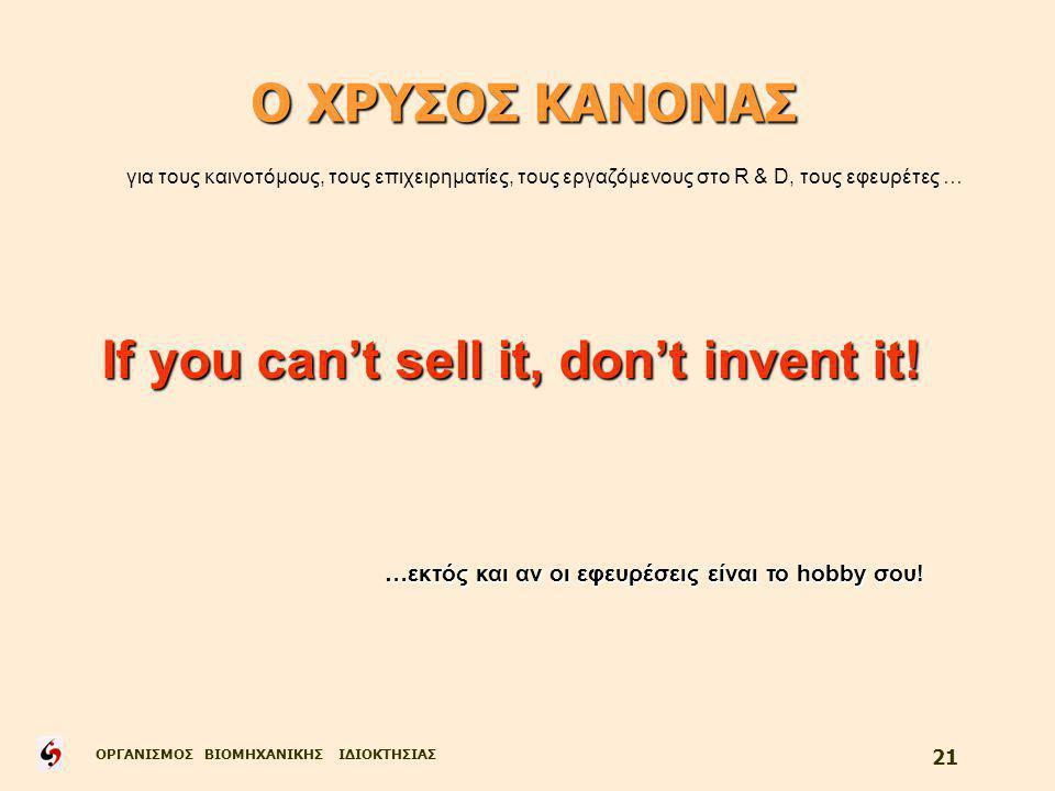 ΟΡΓΑΝΙΣΜΟΣ ΒΙΟΜΗΧΑΝΙΚΗΣ ΙΔΙΟΚΤΗΣΙΑΣ 21 Ο ΧΡΥΣΟΣ ΚΑΝΟΝΑΣ για τους καινοτόμους, τους επιχειρηματίες, τους εργαζόμενους στο R & D, τους εφευρέτες … If you can't sell it, don't invent it.