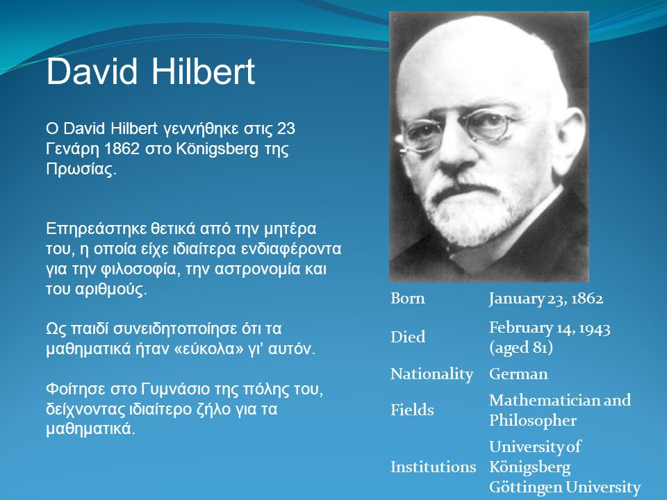 David Hilbert BornJanuary 23, 1862 Died February 14, 1943 (aged 81) NationalityGerman Fields Mathematician and Philosopher Institutions University of
