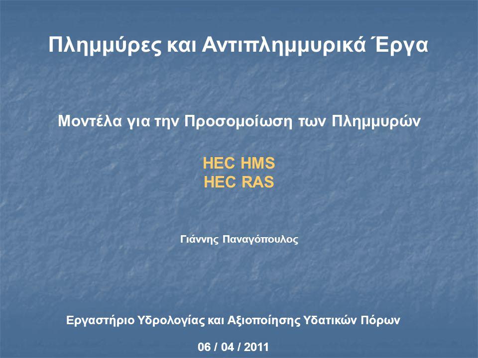 Σύνδεση Μοντέλου HMS με ΣΓΠ HEC-GeoHMS (Geospatial Hydrologic Modelling System) http://www.hec.usace.army.mil/software/hec-geohms/index.html Εργαλείο Γεωγραφικών Συστημάτων Πληροφοριών που αξιοποιεί τοπογραφικά δεδομένα και γεωμετρικούς αλγόριθμους για το σχηματισμό της λεκάνης απορροής Πακέτο Λογισμικού συμβατό με το ArcView που προετοιμάζει τα δεδομένα εισόδου για τη μοντελοποίηση με το HEC –HMS Ανάλυση Ψηφιακού Μοντέλου Εδάφους – Υπολογισμός Γεωμετρικών Στοιχείων Λεκάνης (μήκη υδατορευμάτων, κλίσεις κλπ) Τα όρια της λεκάνης και ο σχηματισμός του υδρογραφικού δικτύου μετατρέπονται σε ένα σύστημα υδρολογικών δεδομένων που αναπαριστά την απόκριση της λεκάνης στη βροχόπτωση Παρέχει ένα ολοκληρωμένο περιβάλλον εργασίας GIS με εργαλεία – κουμπιά – menus Επιτρέπει στο χρήστη να ορίσει τα σημεία μετρητικών σταθμών υδραυλικών κατασκευών ή άλλων σημείων ελέγχου Τα αποτελέσματα εισάγονται στο HEC-HMS για την τελική προσομοίωση