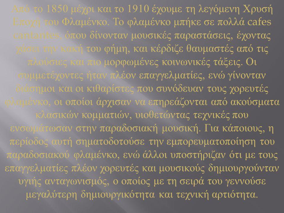 Από το 1850 μέχρι και το 1910 έχουμε τη λεγόμενη Χρυσή Εποχή του Φλαμένκο. Το φλαμένκο μπήκε σε πολλά cafes cantantes, όπου δίνονταν μουσικές παραστάσ