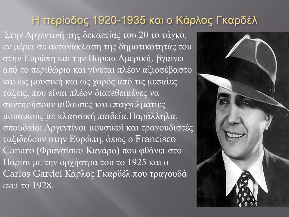 Η περίοδος 1920-1935 και ο Κάρλος Γκαρδέλ Στην Αργεντινή της δεκαετίας του 20 το τάγκο, εν μέρει σε αντανάκλαση της δημοτικότητάς του στην Ευρώπη και