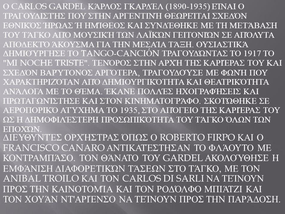Ο CARLOS GARDEL ΚΆΡΛΟΣ ΓΚΑΡΔΈΛ (1890-1935) ΕΊΝΑΙ Ο ΤΡΑΓΟΥΔΙΣΤΉΣ ΠΟΥ ΣΤΗΝ ΑΡΓΕΝΤΙΝΉ ΘΕΩΡΕΊΤΑΙ ΣΧΕΔΌΝ ΕΘΝΙΚΌΣ ΉΡΩΑΣ Ή ΗΜΊΘΕΟΣ ΚΑΙ ΣΥΝΔΈΘΗΚΕ ΜΕ ΤΗ ΜΕΤΆΒΑ