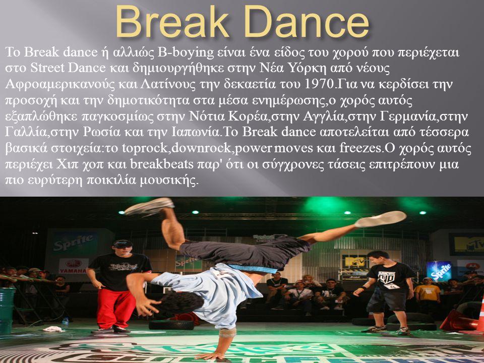 Break Dance To Break dance ή αλλιώς B-boying είναι ένα είδος του χορού που περιέχεται στο Street Dance και δημιουργήθηκε στην Νέα Υόρκη από νέους Αφρο