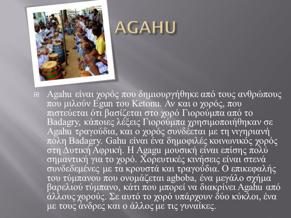  Agahu είναι χορός που δημιουργήθηκε από τους ανθρώπους που μιλούν Egun του Ketonu. Αν και ο χορός, που πιστεύεται ότι βασίζεται στο χορό Γιορούμπα α