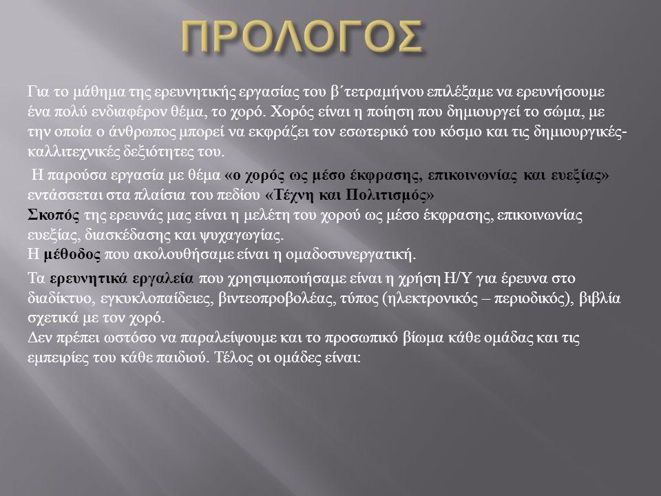 ΟΜΑΔΑ 1 η ΥΠΟΘΕΜΑ : Η ΙΣΤΟΡΙΑ ΤΟΥ ΧΟΡΟΥ ΜΑΘΗΤΕΣ : ΘΑΝΟΣ ΓΕΩΡΓΙΟΣ, ΚΟΚΑΛΙ ΑΡΙ, ΜΟΣΧΟΒΗ ΕΥΤΕΡΠΗ, ΠΑΝΔΗ ΑΝΝΑ, ΠΑΝΤΙΟΣ ΡΑΦΑΗΛ, ΠΑΠΑΓΟΡΑ ΑΘΑΝΑΣΙΑ ΟΜΑΔΑ 2 η ΥΠΟΘΕΜΑ : ΟΦΕΛΗ ΚΑΙ ΠΛΕΟΝΕΚΤΗΜΑΤΑ ΤΟΥ ΧΟΡΟΥ ΜΑΘΗΤΕΣ : ΔΗΜΗΤΡΟΠΟΥΛΟΥ ΝΙΚΟΛΕΤΑ, ΚΑΨΑΛΑΚΗΣ ΧΑΡΑΛΑΜΠΟΣ, ΜΠΑΝΟΣ ΚΩΝΣΤΑΝΤΙΝΟΣ, ΜΠΑΝΤΑΒΑΣ ΒΑΣΙΛΕΙΟΣ, ΠΑΝΑΓΗΣ ΠΑΝΑΓΙΩΤΗΣ, ΠΑΠΑΕΥΘΥΜΙΟΥ ΑΛΕΞΑΝΔΡΟΣ ΟΜΑΔΑ 3 η ΥΠΟΘΕΜΑ : ΕΛΛΗΝΙΚΟΙ ΠΑΡΑΔΟΣΙΑΚΟΙ ΚΑΙ ΛΑΪΚΟΙ ΧΟΡΟΙ ΜΑΘΗΤΕΣ : ΑΛΕΞΑΝΔΡΗΣ ΓΕΩΡΓΙΟΣ, ΑΝΑΣΤΑΣΟΠΟΥΛΟΣ ΣΩΤΗΡΙΟΣ, ΓΕΡΑΝΗΣ ΣΤΑΥΡΟΣ, ΓΛΕΖΟΣ ΓΕΩΡΓΙΟΣ, ΚΑΝΑΚΗ ΦΛΩΡΕΝΤΙΑ, ΛΟΥΓΙΑΚΗ ΜΑΡΘΑ ΟΜΑΔΑ 4 η ΥΠΟΘΕΜΑ : ΧΟΡΟΙ ΑΛΛΩΝ ΧΩΡΩΝ ΜΑΘΗΤΕΣ : ΚΑΠΠΕΛΟ ΜΙΧΑΗΛ, ΚΑΦΑΝΤΑΡΗΣ ΠΑΝΑΓΙΩΤΗΣ, ΚΟΝΤΟΠΟΥΛΟΣ ΓΕΩΡΓΙΟΣ, ΜΑΡΙΝΟΠΟΥΛΟΥ ΛΥΔΙΑ, ΜΑΥΡΙΚΗ ΕΛΕΝΗ, ΜΟΝΕΜΒΑΣΙΩΤΗΣ ΗΛΙΑΣ.