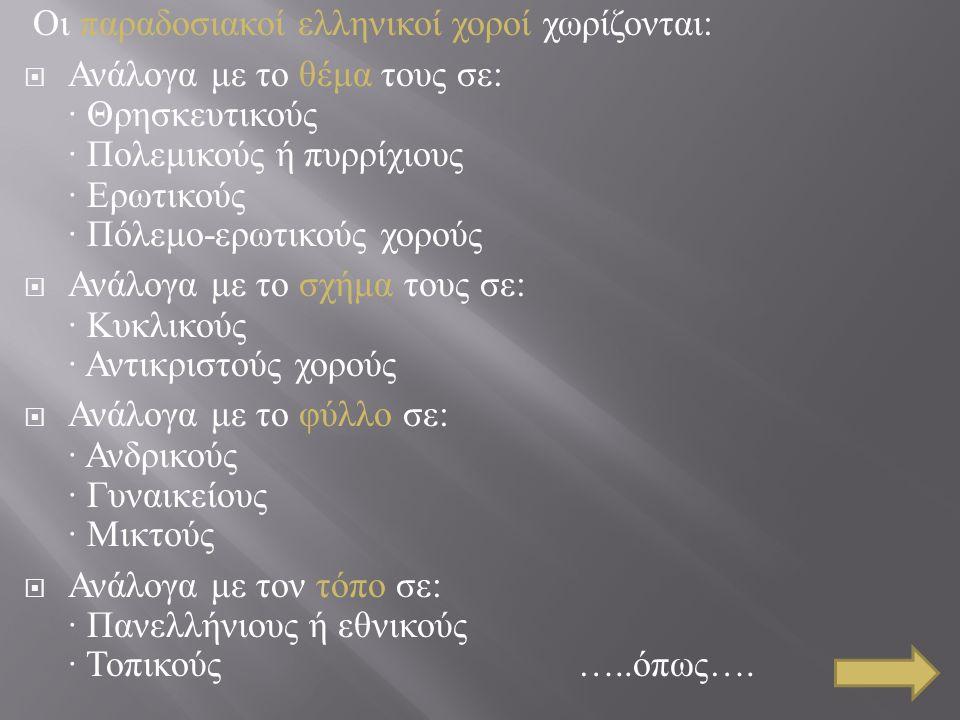 Οι παραδοσιακοί ελληνικοί χοροί χωρίζονται :  Ανάλογα με το θέμα τους σε : · Θρησκευτικούς · Πολεμικούς ή πυρρίχιους · Ερωτικούς · Πόλεμο - ερωτικούς