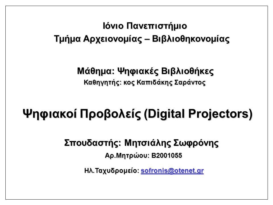 Τμήμα Αρχειονομίας – Βιβλιοθηκονομίας Ιόνιο Πανεπιστήμιο Μάθημα: Ψηφιακές Βιβλιοθήκες Καθηγητής: κος Καπιδάκης Σαράντος Ψηφιακοί Προβολείς (Digital Projectors) Σπουδαστής: Μητσιάλης Σωφρόνης Αρ.Μητρώου: Β2001055 Ηλ.Ταχυδρομείο: sofronis@otenet.gr