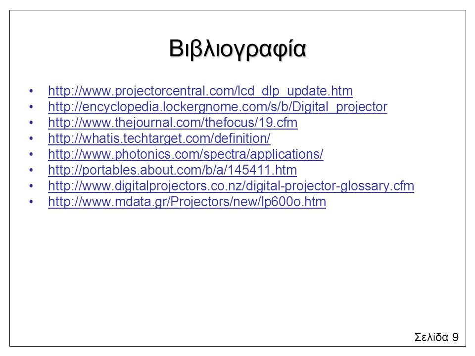 Βιβλιογραφία http://www.projectorcentral.com/lcd_dlp_update.htm http://encyclopedia.lockergnome.com/s/b/Digital_projector http://www.thejournal.com/thefocus/19.cfm http://whatis.techtarget.com/definition/ http://www.photonics.com/spectra/applications/ http://portables.about.com/b/a/145411.htm http://www.digitalprojectors.co.nz/digital-projector-glossary.cfm http://www.mdata.gr/Projectors/new/lp600o.htm Σελίδα 9