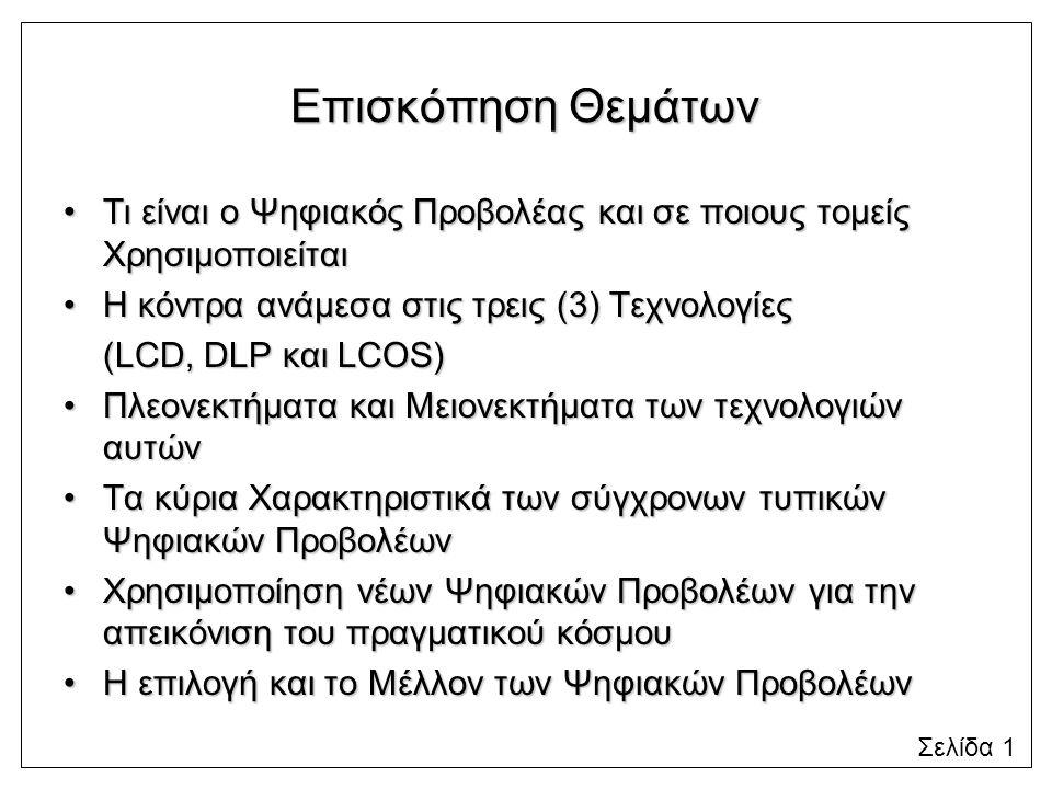Επισκόπηση Θεμάτων Τι είναι ο Ψηφιακός Προβολέας και σε ποιους τομείς ΧρησιμοποιείταιΤι είναι ο Ψηφιακός Προβολέας και σε ποιους τομείς Χρησιμοποιείται Η κόντρα ανάμεσα στις τρεις (3) ΤεχνολογίεςΗ κόντρα ανάμεσα στις τρεις (3) Τεχνολογίες (LCD, DLP και LCOS) Πλεονεκτήματα και Μειονεκτήματα των τεχνολογιών αυτώνΠλεονεκτήματα και Μειονεκτήματα των τεχνολογιών αυτών Τα κύρια Χαρακτηριστικά των σύγχρονων τυπικών Ψηφιακών ΠροβολέωνΤα κύρια Χαρακτηριστικά των σύγχρονων τυπικών Ψηφιακών Προβολέων Χρησιμοποίηση νέων Ψηφιακών Προβολέων για την απεικόνιση του πραγματικού κόσμουΧρησιμοποίηση νέων Ψηφιακών Προβολέων για την απεικόνιση του πραγματικού κόσμου Η επιλογή και το Μέλλον των Ψηφιακών ΠροβολέωνΗ επιλογή και το Μέλλον των Ψηφιακών Προβολέων Σελίδα 1