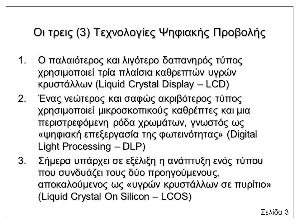 Οι τρεις (3) Τεχνολογίες Ψηφιακής Προβολής 1.Ο παλαιότερος και λιγότερο δαπανηρός τύπος χρησιμοποιεί τρία πλαίσια καθρεπτών υγρών κρυστάλλων (Liquid Crystal Display – LCD) 2.Ένας νεώτερος και σαφώς ακριβότερος τύπος χρησιμοποιεί μικροσκοπικούς καθρέπτες και μια περιστρεφόμενη ρόδα χρωμάτων, γνωστός ως «ψηφιακή επεξεργασία της φωτεινότητας» (Digital Light Processing – DLP) 3.Σήμερα υπάρχει σε εξέλιξη η ανάπτυξη ενός τύπου που συνδυάζει τους δύο προηγούμενους, αποκαλούμενος ως «υγρών κρυστάλλων σε πυρίτιο» (Liquid Crystal On Silicon – LCOS) Σελίδα 3