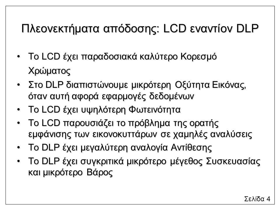 Πλεονεκτήματα απόδοσης: LCD εναντίον DLP Το LCD έχει παραδοσιακά καλύτερο Κορεσμό ΧρώματοςΤο LCD έχει παραδοσιακά καλύτερο Κορεσμό Χρώματος Στο DLP διαπιστώνουμε μικρότερη Οξύτητα Εικόνας, όταν αυτή αφορά εφαρμογές δεδομένωνΣτο DLP διαπιστώνουμε μικρότερη Οξύτητα Εικόνας, όταν αυτή αφορά εφαρμογές δεδομένων Το LCD έχει υψηλότερη ΦωτεινότηταΤο LCD έχει υψηλότερη Φωτεινότητα Το LCD παρουσιάζει το πρόβλημα της ορατής εμφάνισης των εικονοκυττάρων σε χαμηλές αναλύσειςΤο LCD παρουσιάζει το πρόβλημα της ορατής εμφάνισης των εικονοκυττάρων σε χαμηλές αναλύσεις Το DLP έχει μεγαλύτερη αναλογία ΑντίθεσηςΤο DLP έχει μεγαλύτερη αναλογία Αντίθεσης Το DLP έχει συγκριτικά μικρότερο μέγεθος Συσκευασίας και μικρότερο ΒάροςΤο DLP έχει συγκριτικά μικρότερο μέγεθος Συσκευασίας και μικρότερο Βάρος Σελίδα 4