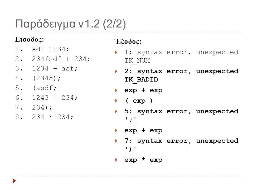 Παράδειγμα v1.2 (2/2) Έξοδος:  1: syntax error, unexpected TK_NUM  2: syntax error, unexpected TK_BADID  exp + exp  ( exp )  5: syntax error, unexpected ;  exp + exp  7: syntax error, unexpected )  exp * exp Είσοδος: 1.