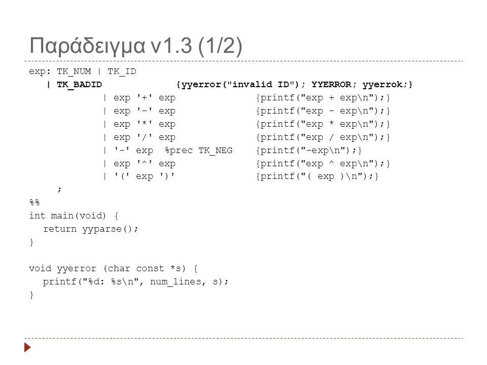 Παράδειγμα v1.3 (1/2) exp: TK_NUM | TK_ID | TK_BADID {yyerror( invalid ID ); YYERROR; yyerrok;} | exp + exp {printf( exp + exp\n );} | exp - exp {printf( exp - exp\n );} | exp * exp {printf( exp * exp\n );} | exp / exp {printf( exp / exp\n );} | - exp %prec TK_NEG {printf( -exp\n );} | exp ^ exp {printf( exp ^ exp\n );} | ( exp ) {printf( ( exp )\n );} ; % int main(void) { return yyparse(); } void yyerror (char const *s) { printf( %d: %s\n , num_lines, s); }