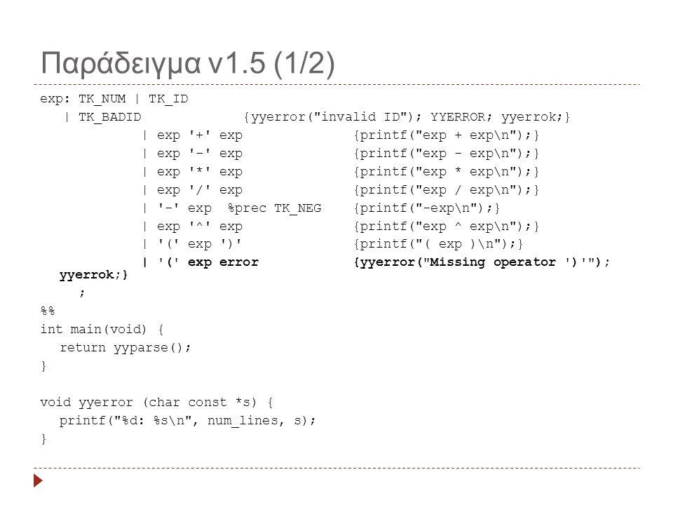 Παράδειγμα v1.5 (1/2) exp: TK_NUM | TK_ID | TK_BADID {yyerror( invalid ID ); YYERROR; yyerrok;} | exp + exp {printf( exp + exp\n );} | exp - exp {printf( exp - exp\n );} | exp * exp {printf( exp * exp\n );} | exp / exp {printf( exp / exp\n );} | - exp %prec TK_NEG {printf( -exp\n );} | exp ^ exp {printf( exp ^ exp\n );} | ( exp ) {printf( ( exp )\n );} | ( exp error {yyerror( Missing operator ) ); yyerrok;} ; % int main(void) { return yyparse(); } void yyerror (char const *s) { printf( %d: %s\n , num_lines, s); }