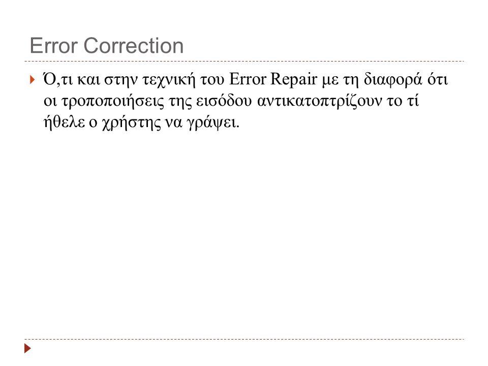 Error Correction  Ό,τι και στην τεχνική του Error Repair με τη διαφορά ότι οι τροποποιήσεις της εισόδου αντικατοπτρίζουν το τί ήθελε ο χρήστης να γράψει.
