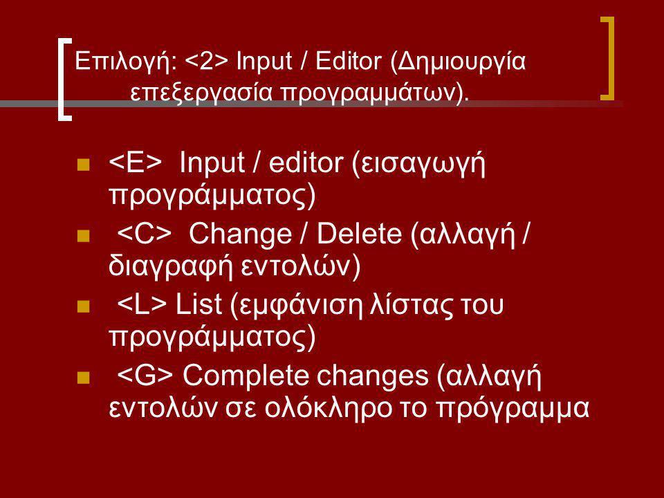 Επιλογή: Input / Editor (Δημιουργία επεξεργασία προγραμμάτων). Input / editor (εισαγωγή προγράμματος) Change / Delete (αλλαγή / διαγραφή εντολών) List