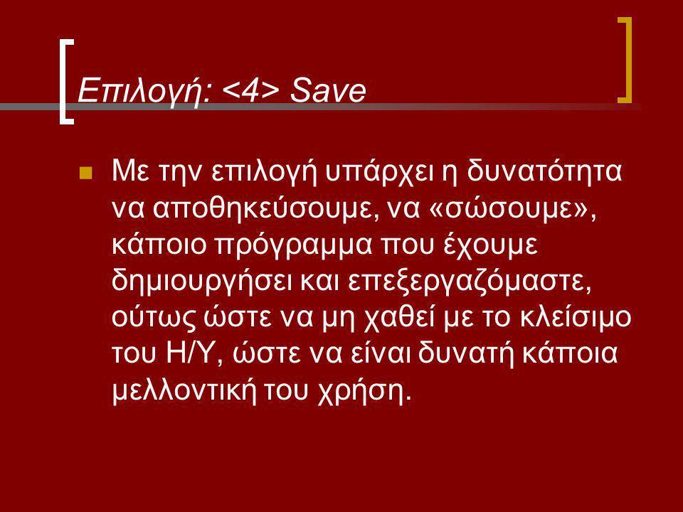 Επιλογή: Save Με την επιλογή υπάρχει η δυνατότητα να αποθηκεύσουμε, να «σώσουμε», κάποιο πρόγραμμα που έχουμε δημιουργήσει και επεξεργαζόμαστε, ούτως ώστε να μη χαθεί με το κλείσιμο του Η/Υ, ώστε να είναι δυνατή κάποια μελλοντική του χρήση.
