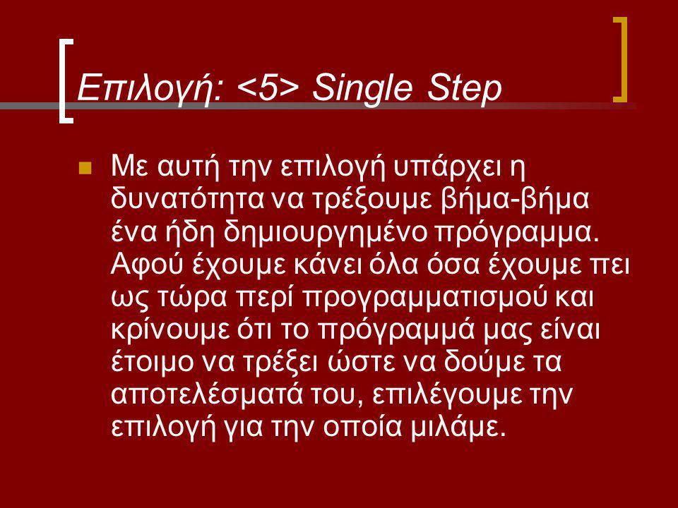 Επιλογή: Single Step Με αυτή την επιλογή υπάρχει η δυνατότητα να τρέξουμε βήμα-βήμα ένα ήδη δημιουργημένο πρόγραμμα. Αφού έχουμε κάνει όλα όσα έχουμε