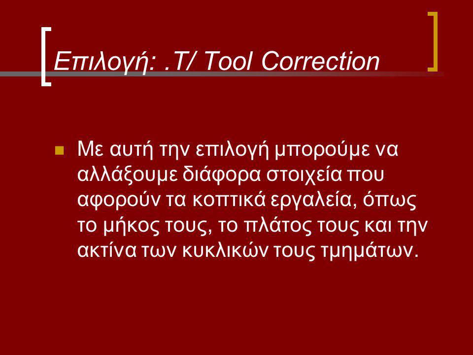 Επιλογή:.T/ Tool Correction Με αυτή την επιλογή μπορούμε να αλλάξουμε διάφορα στοιχεία που αφορούν τα κοπτικά εργαλεία, όπως το μήκος τους, το πλάτος τους και την ακτίνα των κυκλικών τους τμημάτων.