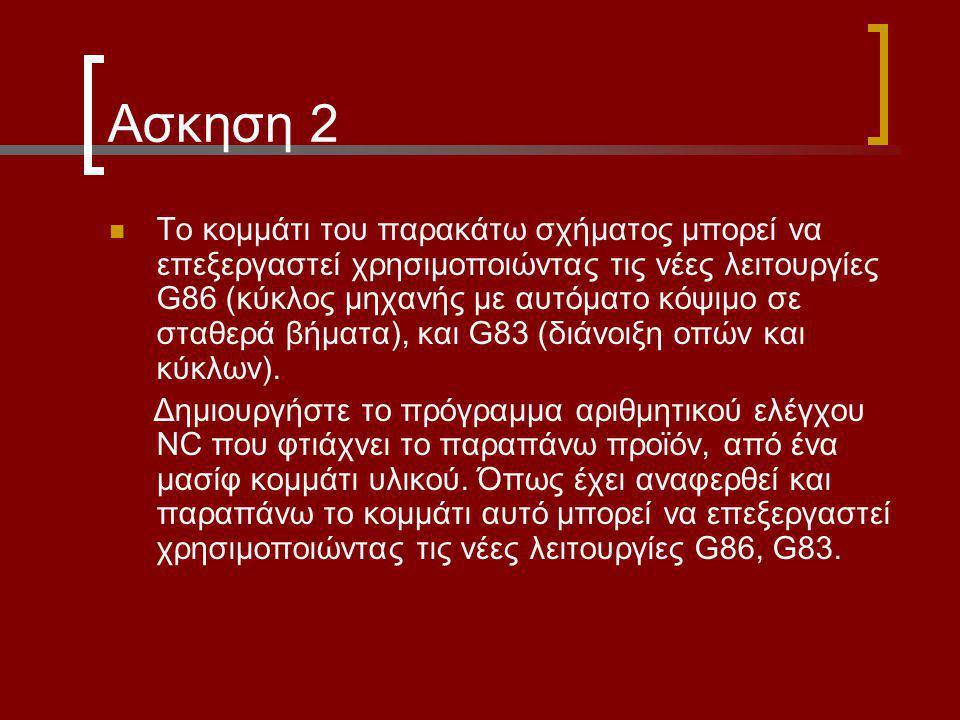 Ασκηση 2 Το κομμάτι του παρακάτω σχήματος μπορεί να επεξεργαστεί χρησιμοποιώντας τις νέες λειτουργίες G86 (κύκλος μηχανής με αυτόματο κόψιμο σε σταθερ