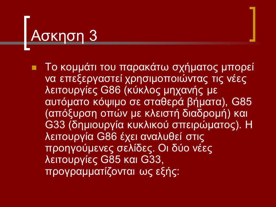 Ασκηση 3 Το κομμάτι του παρακάτω σχήματος μπορεί να επεξεργαστεί χρησιμοποιώντας τις νέες λειτουργίες G86 (κύκλος μηχανής με αυτόματο κόψιμο σε σταθερά βήματα), G85 (απόξυρση οπών με κλειστή διαδρομή) και G33 (δημιουργία κυκλικού σπειρώματος).