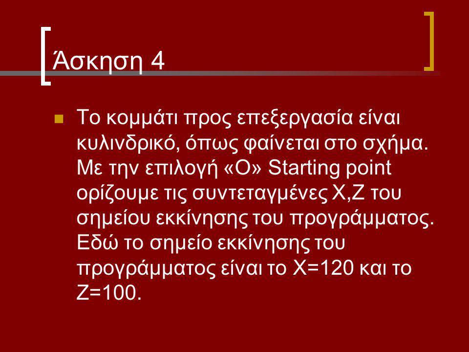 Άσκηση 4 Το κομμάτι προς επεξεργασία είναι κυλινδρικό, όπως φαίνεται στο σχήμα. Με την επιλογή «Ο» Starting point ορίζουμε τις συντεταγμένες Χ,Ζ του σ