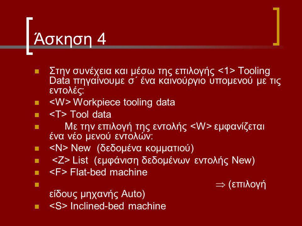Άσκηση 4 Στην συνέχεια και μέσω της επιλογής Tooling Data πηγαίνουμε σ΄ ένα καινούργιο υπομενού με τις εντολές: Workpiece tooling data Tool data Με την επιλογή της εντολής εμφανίζεται ένα νέο μενού εντολών: New (δεδομένα κομματιού) List (εμφάνιση δεδομένων εντολής New) Flat-bed machine  (επιλογή είδους μηχανής Auto) Inclined-bed machine